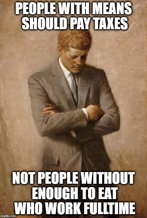 John F Kennedy |  PEOPLE WITH MEANS SHOULD PAY TAXES; NOT PEOPLE WITHOUT ENOUGH TO EAT WHO WORK FULLTIME | image tagged in john f kennedy | made w/ Imgflip meme maker