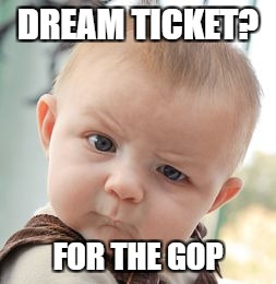 Skeptical Baby Meme | DREAM TICKET? FOR THE GOP | image tagged in memes,skeptical baby | made w/ Imgflip meme maker