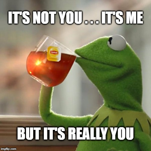 But Thats None Of My Business Meme | IT'S NOT YOU . . . IT'S ME BUT IT'S REALLY YOU | image tagged in memes,but thats none of my business,kermit the frog,relationships | made w/ Imgflip meme maker