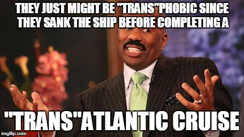 "Steve Harvey Meme | THEY JUST MIGHT BE ""TRANS""PHOBIC SINCE THEY SANK THE SHIP BEFORE COMPLETING A ""TRANS""ATLANTIC CRUISE 