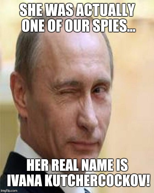 SHE WAS ACTUALLY ONE OF OUR SPIES... HER REAL NAME IS IVANA KUTCHERCOCKOV! | made w/ Imgflip meme maker