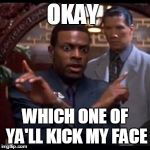 Chris Tucker - Which One Of Yall | OKAY WHICH ONE OF YA'LL KICK MY FACE | image tagged in chris tucker - which one of yall | made w/ Imgflip meme maker