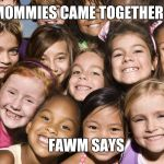 Happy Children | OUR MOMMIES CAME TOGETHER WITH FAWM SAYS | image tagged in happy children | made w/ Imgflip meme maker