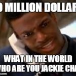 Chris Tucker | 10 MILLION DOLLARS WHAT IN THE WORLD WHO ARE YOU JACKIE CHAN | image tagged in chris tucker | made w/ Imgflip meme maker