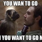 Puppy Monkey Baby | YOU WAN TO GO HUH YOU WANT TO GO MAN | image tagged in puppy monkey baby | made w/ Imgflip meme maker