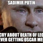 Putin Crying | SADIMIR PUTIN CRY ABOUT DEATH OF LEO NEVER GETTING OSCAR MEME | image tagged in putin crying,leonardo dicaprio,memes,oscars | made w/ Imgflip meme maker