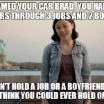 Liberty Insurance Looser | YOU NAMED YOUR CAR BRAD. YOU HAD BRAD FOR 4 YEARS THROUGH 3 JOBS AND 2 BOYFRIENDS. YOU CAN'T HOLD A JOB OR A BOYFRIEND, WHAT MADE YOU THINK  | image tagged in cars,liberty,insurance,brad | made w/ Imgflip meme maker