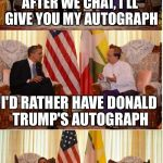 Obama Owned | AFTER WE CHAT, I'LL GIVE YOU MY AUTOGRAPH I'D RATHER HAVE DONALD TRUMP'S AUTOGRAPH | image tagged in obama owned,memes,obama,donald trump | made w/ Imgflip meme maker