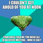 Crazy Girlfriend Praying Mantis Meme | I COULDN'T GET AHOLD OF YOU AT NOON YOUR BOSS TOLD ME YOU WERE ALL IN AN OFFICE MEETING... WHO IS SHE? | image tagged in memes,crazy girlfriend praying mantis | made w/ Imgflip meme maker
