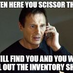 taken | LISTEN HERE YOU SCISSOR THIEF. I WILL FIND YOU AND YOU WILL FILL OUT THE INVENTORY SHEET | image tagged in taken | made w/ Imgflip meme maker