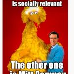 Big Bird And Mitt Romney Meme | One of these characters is socially relevant The other one is Mitt Romney | image tagged in memes,big bird and mitt romney | made w/ Imgflip meme maker