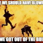 Explosions  | MAYBE WE SHOULD HAVE BLOWN IT UP ONCE WE GOT OUT OF THE BUILDING | image tagged in explosions | made w/ Imgflip meme maker