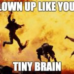 Explosions  | BLOWN UP LIKE YOUR TINY BRAIN | image tagged in explosions | made w/ Imgflip meme maker