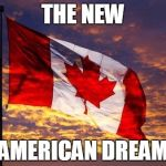Canada | THE NEW AMERICAN DREAM | image tagged in canada | made w/ Imgflip meme maker