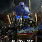 Optimus Prime | Never smiles Laughs once in a while | image tagged in optimus prime | made w/ Imgflip meme maker