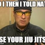 Steven Seagal MMA | SO I THEN I TOLD NATE, USE YOUR JIU JITSU | image tagged in steven seagal mma | made w/ Imgflip meme maker