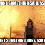 Woman explosion | IF YOU WANT SOMETHING SAID, ASK A MAN; IF YOU WANT SOMETHING DONE, ASK A WOMAN | image tagged in woman explosion | made w/ Imgflip meme maker