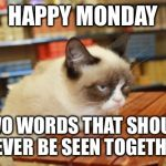 Grumpy Cat Table Meme | HAPPY MONDAY TWO WORDS THAT SHOULD NEVER BE SEEN TOGETHER | image tagged in memes,grumpy cat table | made w/ Imgflip meme maker