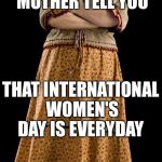 Molly Weasley Meme | DIDN'T YOUR MOTHER TELL YOU THAT INTERNATIONAL WOMEN'S DAY IS EVERYDAY | image tagged in memes,molly weasley | made w/ Imgflip meme maker