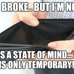 no money | I MAY BE BROKE..BUT I'M NOT POOR! POOR IS A STATEOF MIND...BROKE IS ONLYTEMPORARY!! | image tagged in no money | made w/ Imgflip meme maker