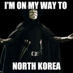 Guy Fawkes Meme | I'M ON MY WAY TO NORTH KOREA | image tagged in memes,guy fawkes | made w/ Imgflip meme maker