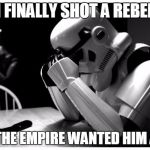 Sad Storm Trooper | I FINALLY SHOT A REBEL BUT THE EMPIRE WANTED HIM ALIVE | image tagged in sad storm trooper | made w/ Imgflip meme maker