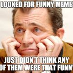 Describes my recent visits to imgflip | I LOOKED FOR FUNNY MEMES JUST DIDN'T THINK ANY OF THEM WERE THAT FUNNY | image tagged in disappointed,funny memes,middle of nowhere | made w/ Imgflip meme maker