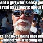 Tough Guy Wanna Be Meme | I want a girl who`s easy going but real passionate about life. Like, she loves taking naps but if you wake her she`ll f@cking kill you. | image tagged in memes,tough guy wanna be | made w/ Imgflip meme maker