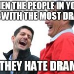 Romney And Ryan Meme | WHEN THE PEOPLE IN YOUR LIFE WITH THE MOST DRAMA SAY THEY HATE DRAMA..... | image tagged in memes,romney and ryan | made w/ Imgflip meme maker