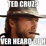 Clint on Ted Cruz | TED CRUZ? NEVER HEARD OF HER | image tagged in clint eastwood,challenge accepted rage face | made w/ Imgflip meme maker