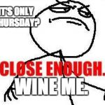 Close Enough Meme | IT'S ONLY THURSDAY? WINE ME. | image tagged in memes,close enough | made w/ Imgflip meme maker
