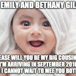 Got Room For One More Meme | HEY EMILY AND BETHANY GILSON PLEASE WILL YOU BE MY BIG COUSINS? I'M ARRIVING IN SEPTEMBER 2016 AND I CANNOT WAIT TO MEE YOU BOTH -X- | image tagged in memes,got room for one more | made w/ Imgflip meme maker
