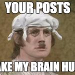 Monty Python brain hurt | YOUR POSTS MAKE MY BRAIN HURT. | image tagged in monty python brain hurt | made w/ Imgflip meme maker
