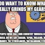 Where Did That Even Come From Anyway? | YOU WANT TO KNOW WHAT REALLY GRINDS MY GEARS? PEOPLE WHO CALL OUR COUNTRY 'MURICA OR 'MERICA. DO WE SAY 'ANADA, 'APAN, 'NGLAND, 'HINA, ' RAN | image tagged in you know what really grinds my gears,america,ignorant,merica,'murica,foreigner | made w/ Imgflip meme maker