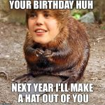 justin beaver | YOUR BIRTHDAY HUH NEXT YEAR I'LL MAKE A HAT OUT OF YOU | image tagged in justin beaver | made w/ Imgflip meme maker