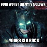 Batman Vs Superman | YOUR WORST ENEMY IS A CLOWN YOURS IS A ROCK | image tagged in batman vs superman,batman,superman,batman and superman | made w/ Imgflip meme maker