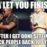 Interupting Kanye Meme | IMA LET YOU FINISH... AFTER I GET DONE SETTING BLACK PEOPLE BACK 100 YEARS | image tagged in memes,interupting kanye | made w/ Imgflip meme maker
