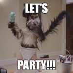 Puppy monkey baby meme | LET'S PARTY!!! | image tagged in puppy monkey baby meme | made w/ Imgflip meme maker