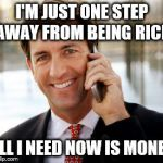 Arrogant Rich Man Meme | I'M JUST ONE STEP AWAY FROM BEING RICH ALL I NEED NOW IS MONEY | image tagged in memes,arrogant rich man | made w/ Imgflip meme maker