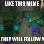 They follow you or like | LIKE THIS MEME OR THEY WILL FOLLOW YOU | image tagged in on the first day of minecraft,memes | made w/ Imgflip meme maker