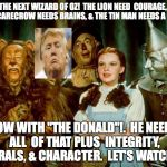 "Trump in Oz | THE NEXT WIZARD OF OZ!  THE LION NEED  COURAGE, THE SCARECROW NEEDS BRAINS, & THE TIN MAN NEEDS A HEART. NOW WITH ""THE DONALD""!.  HE NEEDS A 