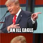 Bad Pun Trump | WHAT DO YOU CALL A SICK BIRD FROM MEXICO? AN ILL EAGLE | image tagged in bad pun trump,donald trump,bad pun,memes,original meme | made w/ Imgflip meme maker
