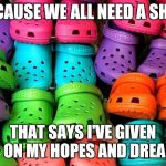 crocs | BECAUSE WE ALL NEED A SHOE THAT SAYS I'VE GIVEN UP ON MY HOPES AND DREAMS | image tagged in crocs | made w/ Imgflip meme maker