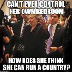 Inquiring Minds Want To Know | CAN'T EVEN CONTROL HER OWN BEDROOM HOW DOES SHE THINK SHE CAN RUN A COUNTRY? | image tagged in hillary clinton shrugging,hillary,election 2016,hillary clinton | made w/ Imgflip meme maker