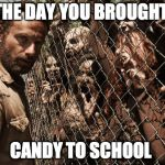 zombies | THE DAY YOU BROUGHT CANDY TO SCHOOL | image tagged in zombies | made w/ Imgflip meme maker