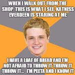 Advice Peeta Meme | WHEN I WALK OUT FROM THE SHOP, THIS IS WHAT I SEE, KATNISS EVERDEEN IS STARING AT ME I HAVE A LOAF OF BREAD AND I'M NOT AFRAID TO THROW IT T | image tagged in memes,advice peeta | made w/ Imgflip meme maker