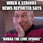 "It's the small things that can brighten your day... | WHEN A SERIOUS NEWS REPORTER SAYS ""BUBBA THE LOVE SPONGE"" 