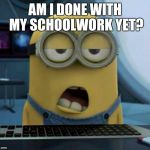 Sleepy Minion | AM I DONE WITH MY SCHOOLWORK YET? | image tagged in sleepy minion | made w/ Imgflip meme maker