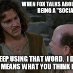 "Princess Bride | WHEN FOX TALKS ABOUT SANDERS BEING A ""SOCIALIST"" YOU KEEP USING THAT WORD.  I DO NOT THINK IT MEANS WHAT YOU THINK IT MEANS. 
