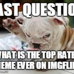 what's the highest rate meme here... ever?  i know who the top posters are, just curious what the best meme ever was... | FAST QUESTION WHAT IS THE TOP RATED MEME EVER ON IMGFLIP? | image tagged in question puppy,memes,best memes | made w/ Imgflip meme maker